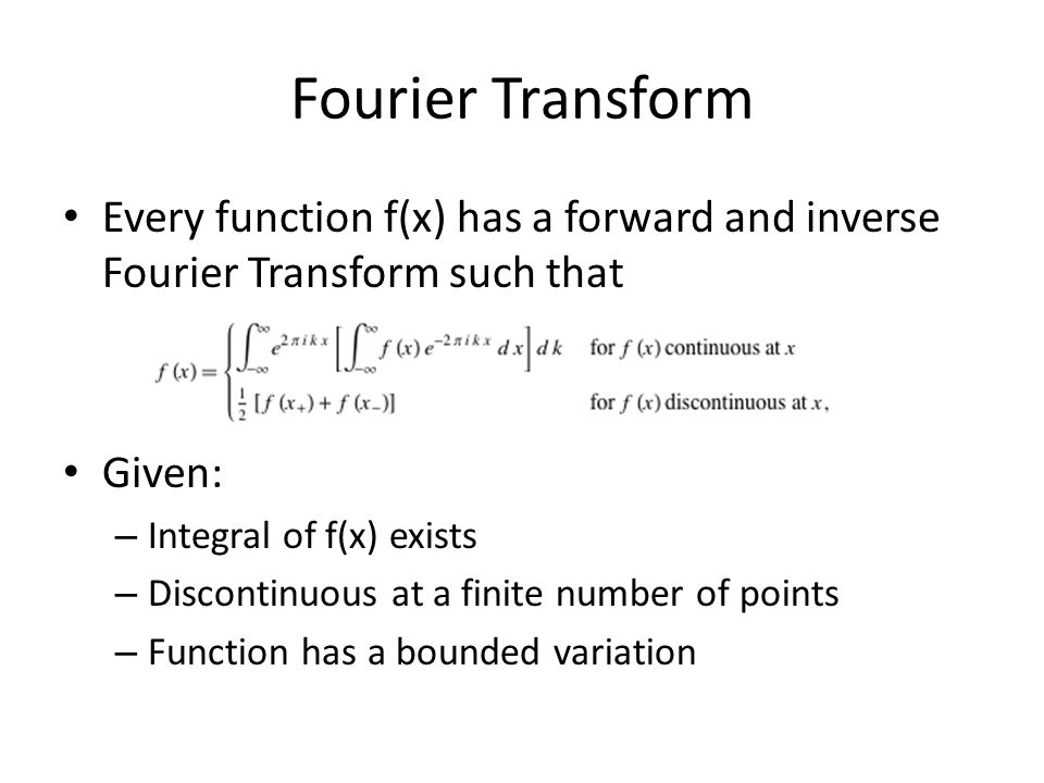 Fourier Transform Every function f(x) has a forward and inverse Fourier Transform such that Given: – Integral of f(x) exists – Discontinuous at a fini