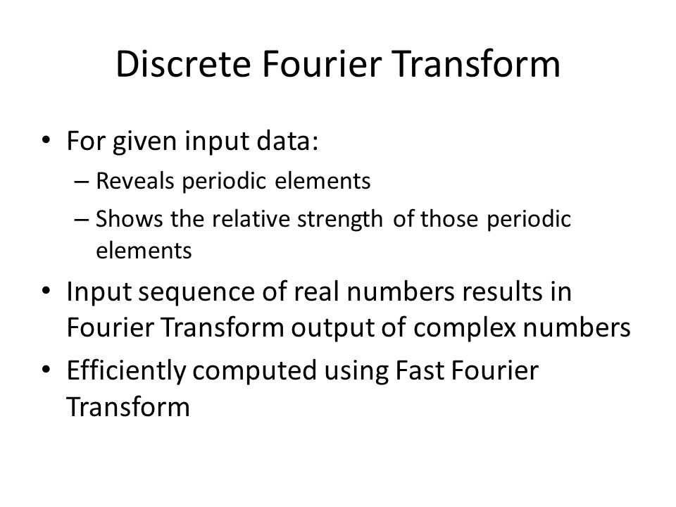 Discrete Fourier Transform For given input data: – Reveals periodic elements – Shows the relative strength of those periodic elements Input sequence o