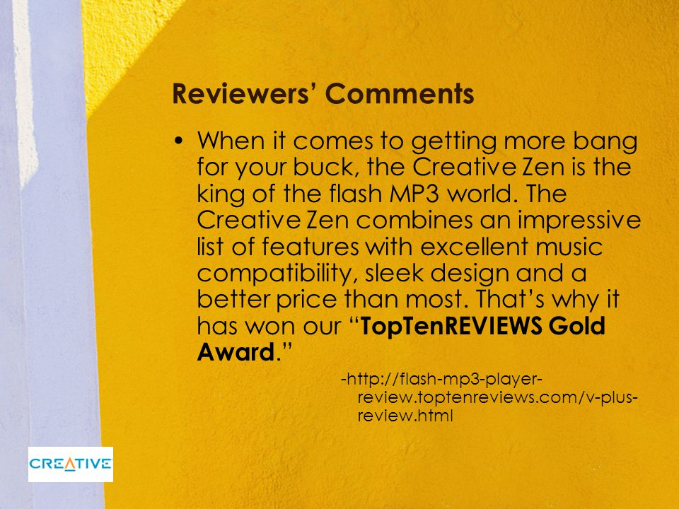 Reviewers' Comments When it comes to getting more bang for your buck, the Creative Zen is the king of the flash MP3 world.