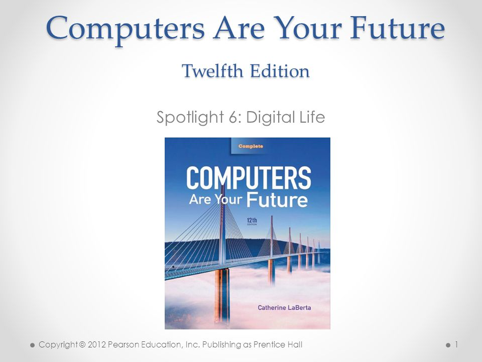 Computers Are Your Future Twelfth Edition Spotlight 6: Digital Life Copyright © 2012 Pearson Education, Inc.