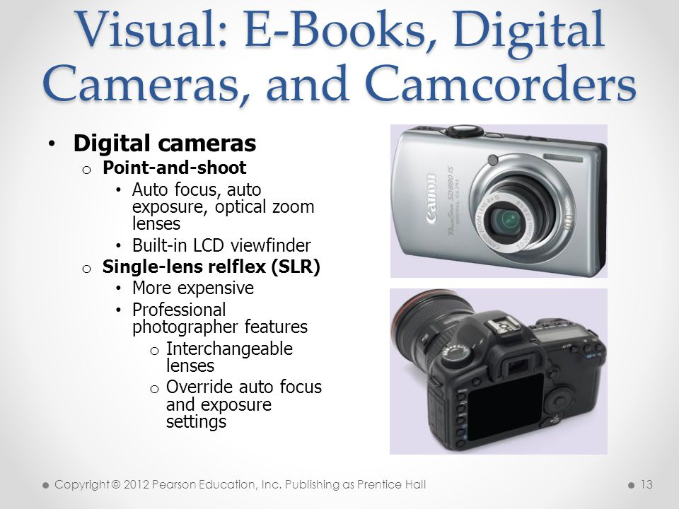 Visual: E-Books, Digital Cameras, and Camcorders Digital cameras o Point-and-shoot Auto focus, auto exposure, optical zoom lenses Built-in LCD viewfinder o Single-lens relflex (SLR) More expensive Professional photographer features o Interchangeable lenses o Override auto focus and exposure settings Copyright © 2012 Pearson Education, Inc.
