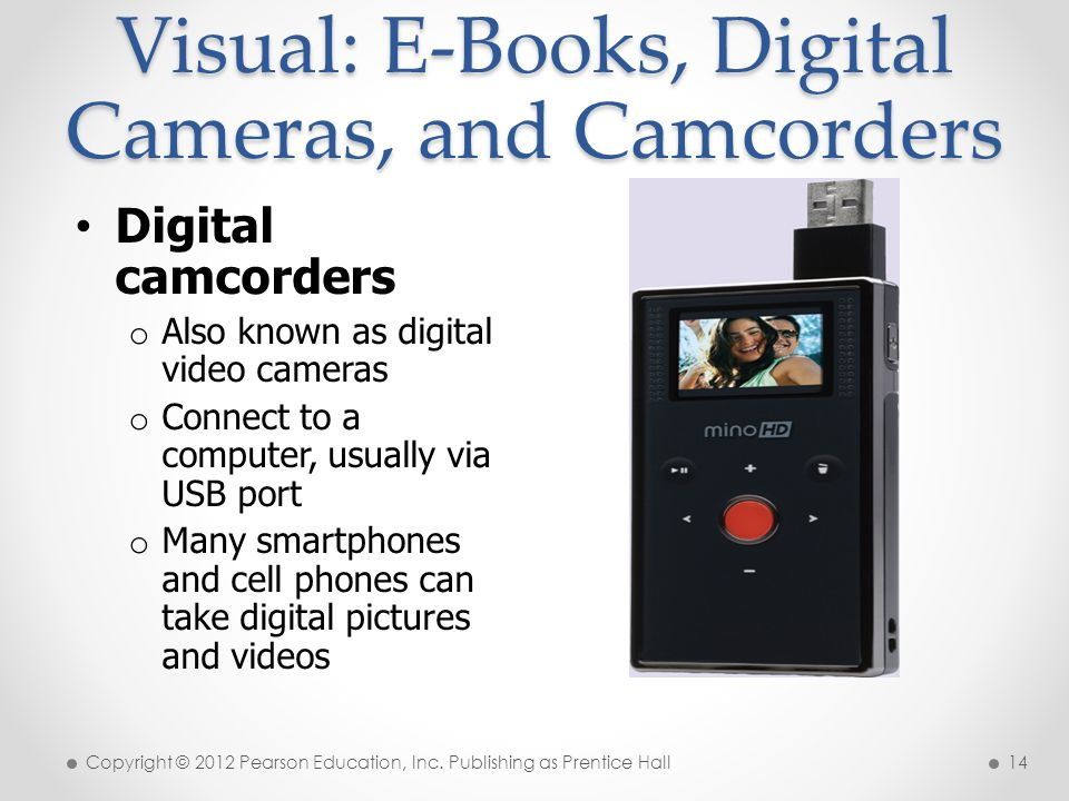 Visual: E-Books, Digital Cameras, and Camcorders Digital camcorders o Also known as digital video cameras o Connect to a computer, usually via USB port o Many smartphones and cell phones can take digital pictures and videos Copyright © 2012 Pearson Education, Inc.