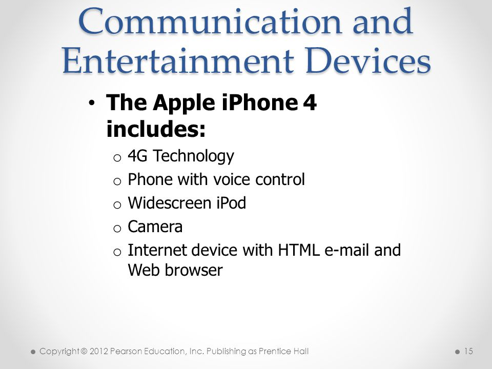 Communication and Entertainment Devices The Apple iPhone 4 includes: o 4G Technology o Phone with voice control o Widescreen iPod o Camera o Internet device with HTML  and Web browser Copyright © 2012 Pearson Education, Inc.