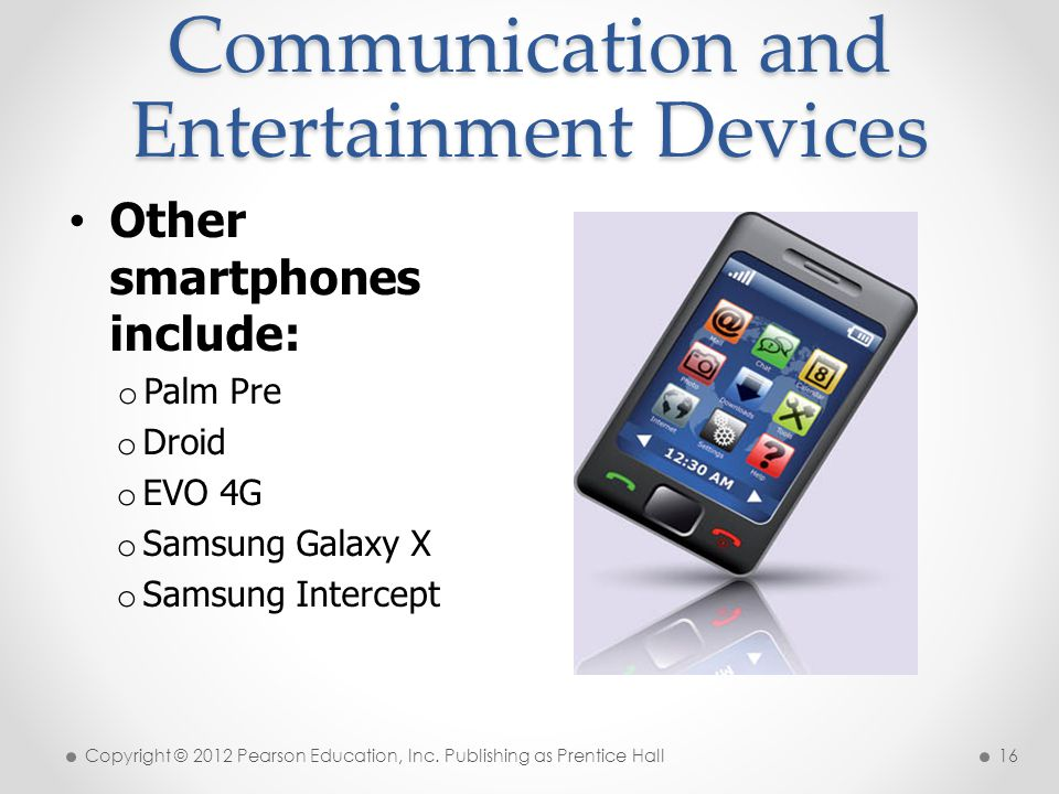 Communication and Entertainment Devices Other smartphones include: o Palm Pre o Droid o EVO 4G o Samsung Galaxy X o Samsung Intercept Copyright © 2012 Pearson Education, Inc.