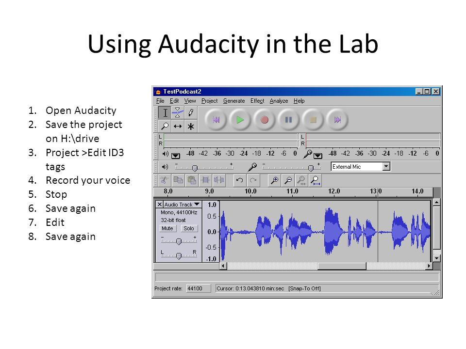 Using Audacity in the Lab 1.Open Audacity 2.Save the project on H:\drive 3.Project >Edit ID3 tags 4.Record your voice 5.Stop 6.Save again 7.Edit 8.Save again