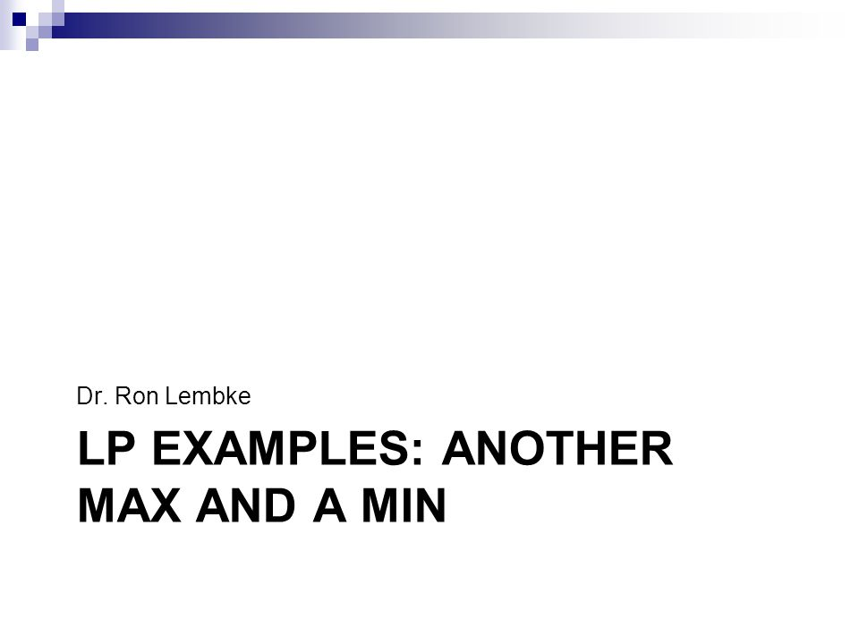 LP EXAMPLES: ANOTHER MAX AND A MIN Dr. Ron Lembke