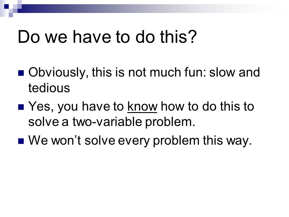 Do we have to do this? Obviously, this is not much fun: slow and tedious Yes, you have to know how to do this to solve a two-variable problem. We won'