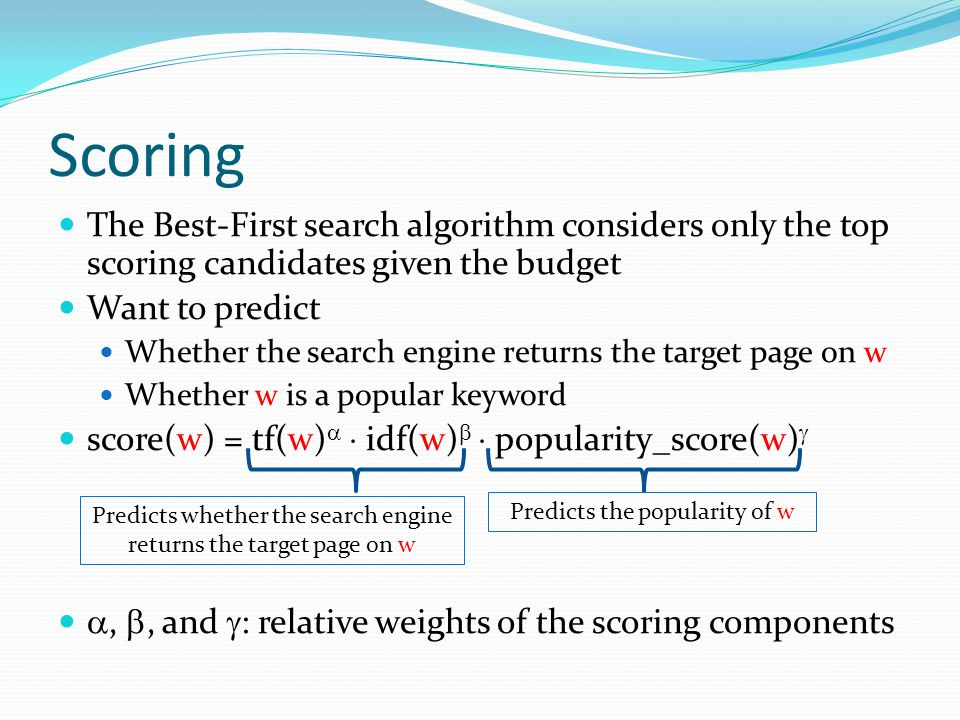 Scoring The Best-First search algorithm considers only the top scoring candidates given the budget Want to predict Whether the search engine returns the target page on w Whether w is a popular keyword score(w) = tf(w)   idf(w)   popularity_score(w)  , , and  : relative weights of the scoring components Predicts whether the search engine returns the target page on w Predicts the popularity of w