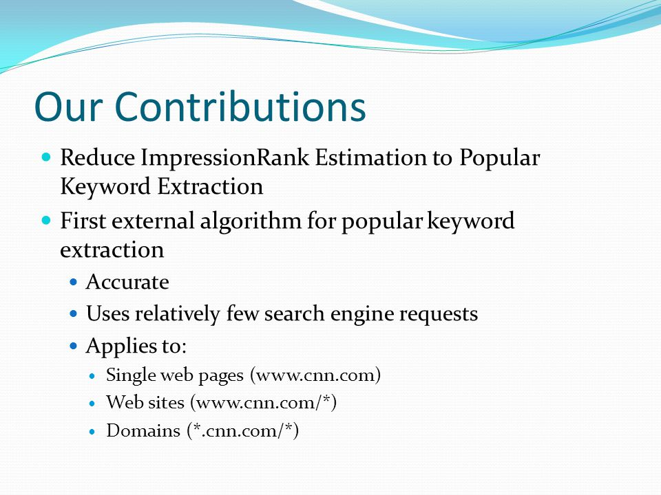 Our Contributions Reduce ImpressionRank Estimation to Popular Keyword Extraction First external algorithm for popular keyword extraction Accurate Uses relatively few search engine requests Applies to: Single web pages (www.cnn.com) Web sites (www.cnn.com/*) Domains (*.cnn.com/*)