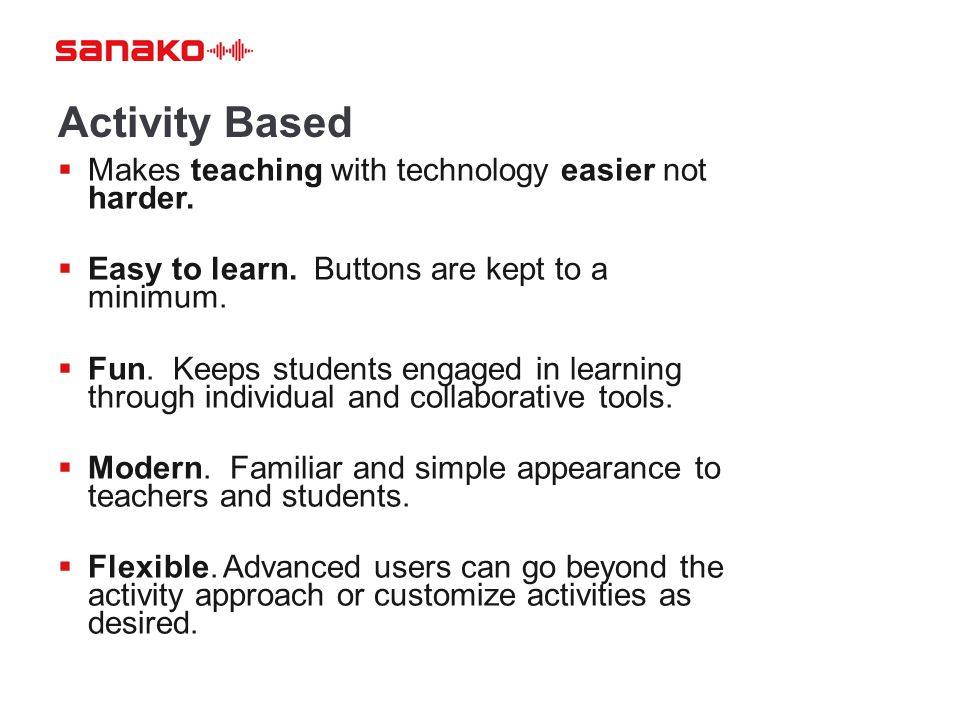 Activity Based  Makes teaching with technology easier not harder.  Easy to learn. Buttons are kept to a minimum.  Fun. Keeps students engaged in le