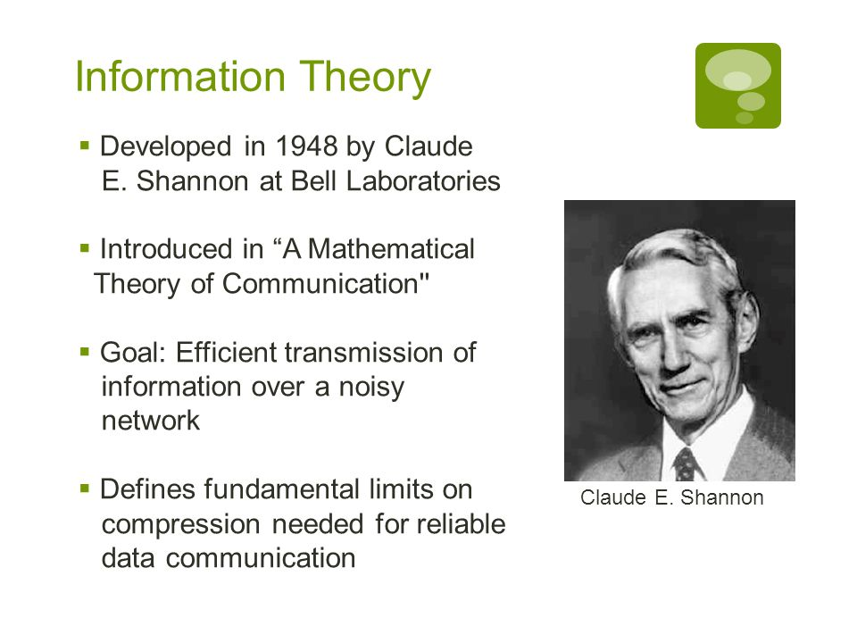 """Information Theory  Developed in 1948 by Claude E. Shannon at Bell Laboratories  Introduced in """"A Mathematical Theory of Communication''  Goal: Eff"""