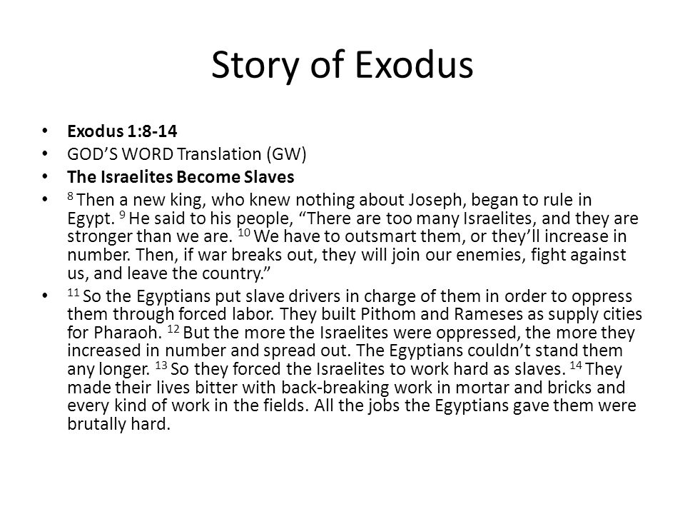 Story of Exodus Exodus 1:8-14 GOD'S WORD Translation (GW) The Israelites Become Slaves 8 Then a new king, who knew nothing about Joseph, began to rule in Egypt.