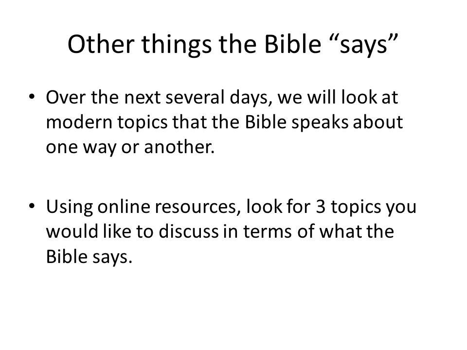 Other things the Bible says Over the next several days, we will look at modern topics that the Bible speaks about one way or another.
