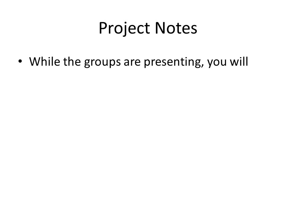 Project Notes While the groups are presenting, you will
