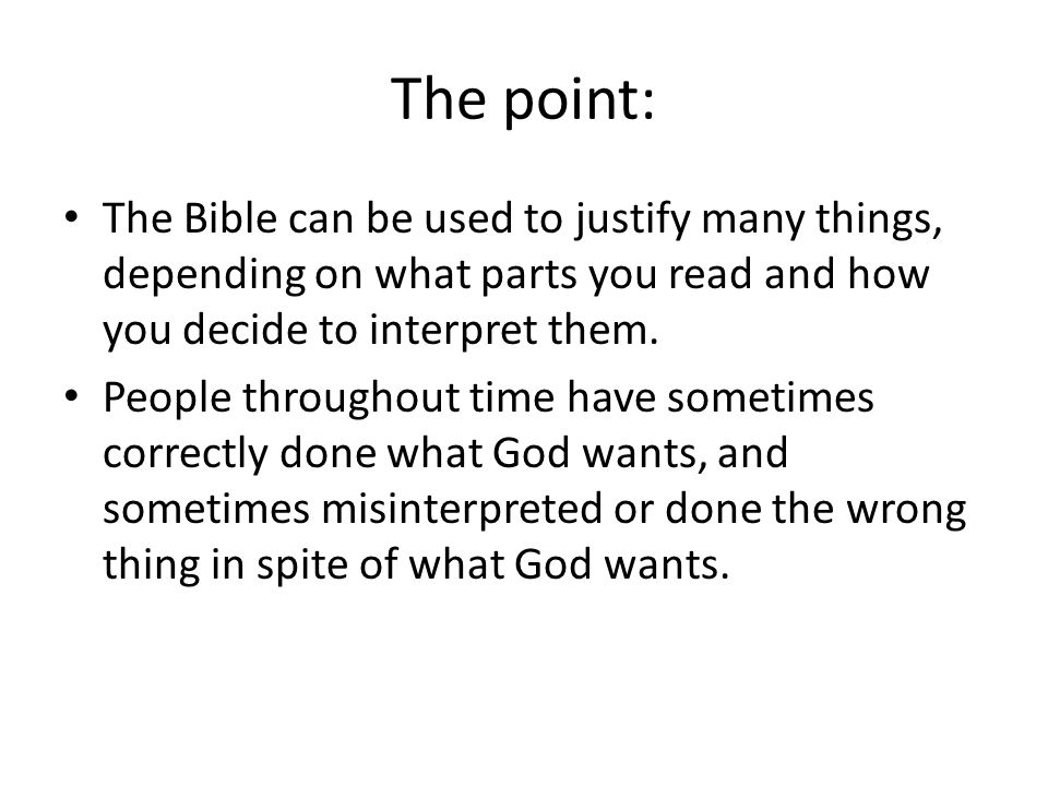 The point: The Bible can be used to justify many things, depending on what parts you read and how you decide to interpret them.
