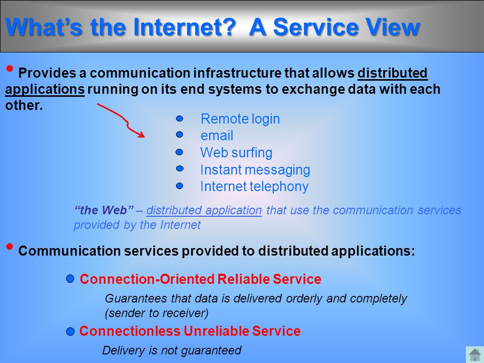 What's the Internet? A Service View Provides a communication infrastructure that allows distributed applications running on its end systems to exchang
