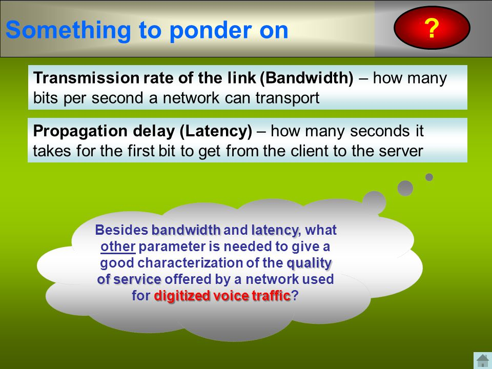 Something to ponder on ? bandwidthlatency quality of service digitized voice traffic Besides bandwidth and latency, what other parameter is needed to