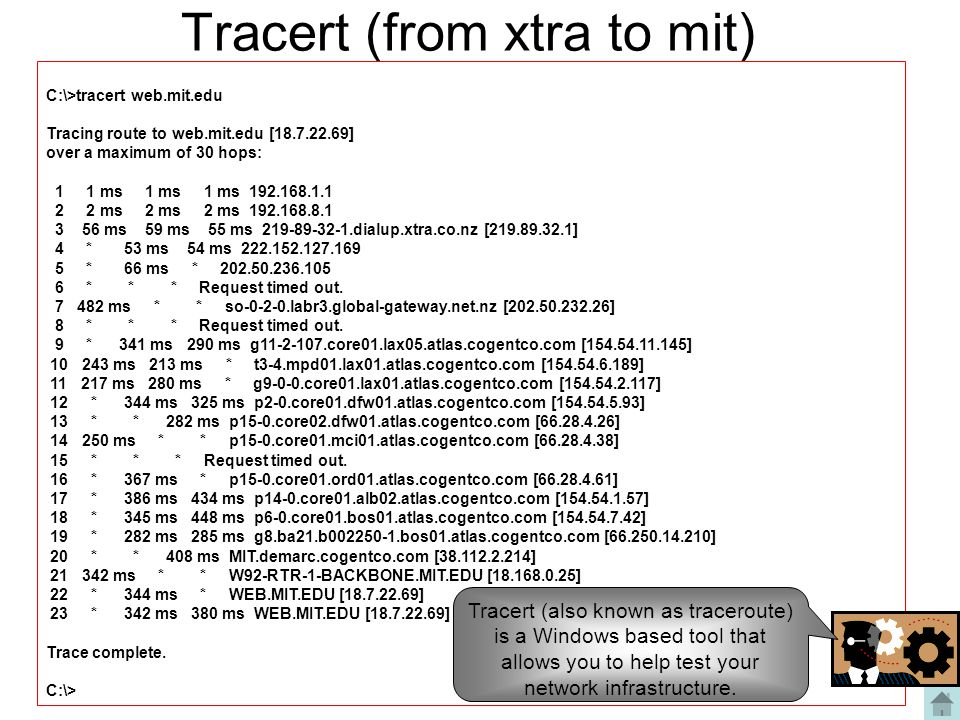 Tracert (from xtra to mit) C:\>tracert web.mit.edu Tracing route to web.mit.edu [18.7.22.69] over a maximum of 30 hops: 1 1 ms 1 ms 1 ms 192.168.1.1 2