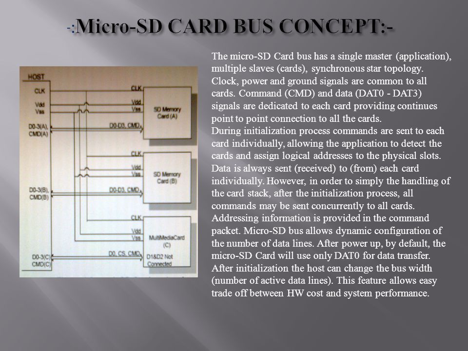 The micro-SD Card bus has a single master (application), multiple slaves (cards), synchronous star topology. Clock, power and ground signals are commo