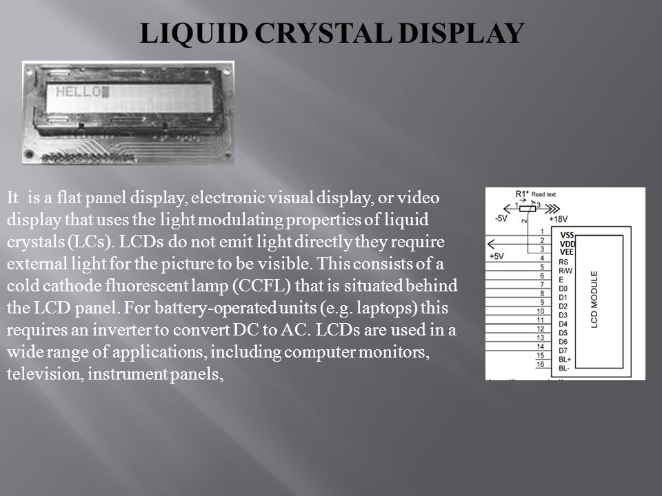 LIQUID CRYSTAL DISPLAY It is a flat panel display, electronic visual display, or video display that uses the light modulating properties of liquid cry