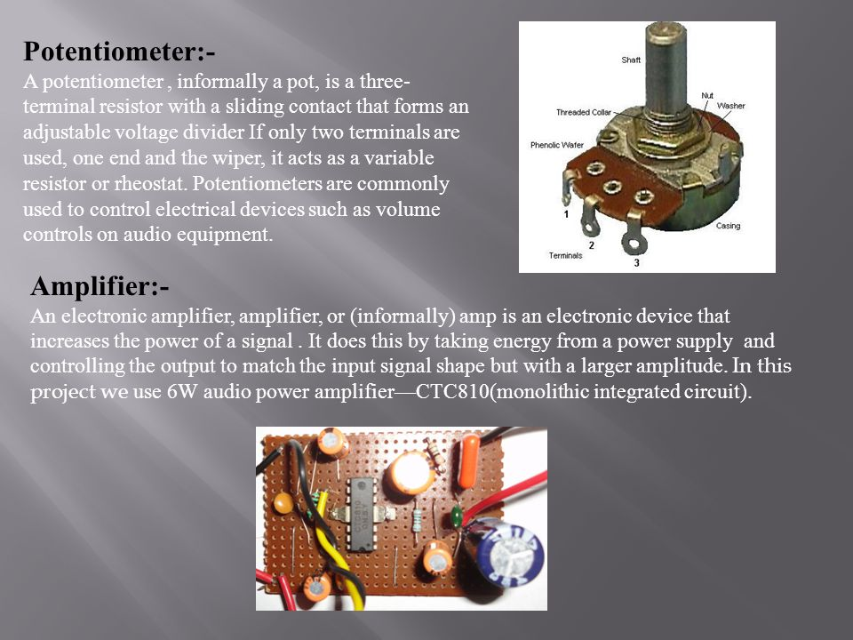 Potentiometer:- A potentiometer, informally a pot, is a three- terminal resistor with a sliding contact that forms an adjustable voltage divider If on