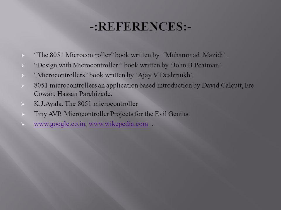 " ""The 8051 Microcontroller"" book written by 'Muhammad Mazidi'.  ""Design with Microcontroller "" book written by 'John.B.Peatman'.  ""Microcontrollers"