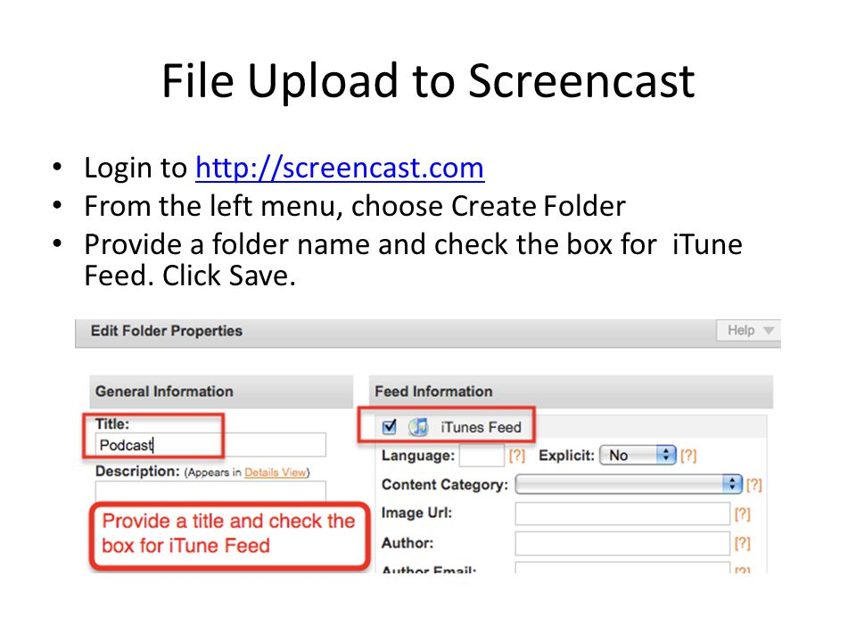 File Upload to Screencast Login to http://screencast.comhttp://screencast.com From the left menu, choose Create Folder Provide a folder name and check the box for iTune Feed.
