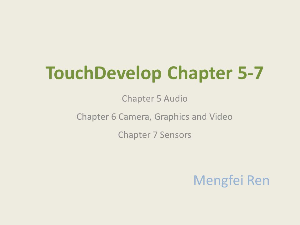 TouchDevelop Chapter 5-7 Chapter 5 Audio Chapter 6 Camera, Graphics and Video Chapter 7 Sensors Mengfei Ren