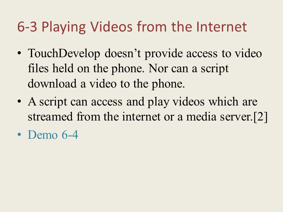 6-3 Playing Videos from the Internet TouchDevelop doesn't provide access to video files held on the phone. Nor can a script download a video to the ph