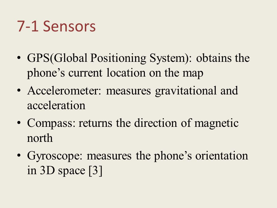 7-1 Sensors GPS(Global Positioning System): obtains the phone's current location on the map Accelerometer: measures gravitational and acceleration Com
