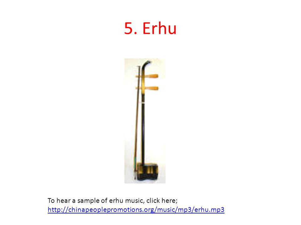 5. Erhu To hear a sample of erhu music, click here; http://chinapeoplepromotions.org/music/mp3/erhu.mp3
