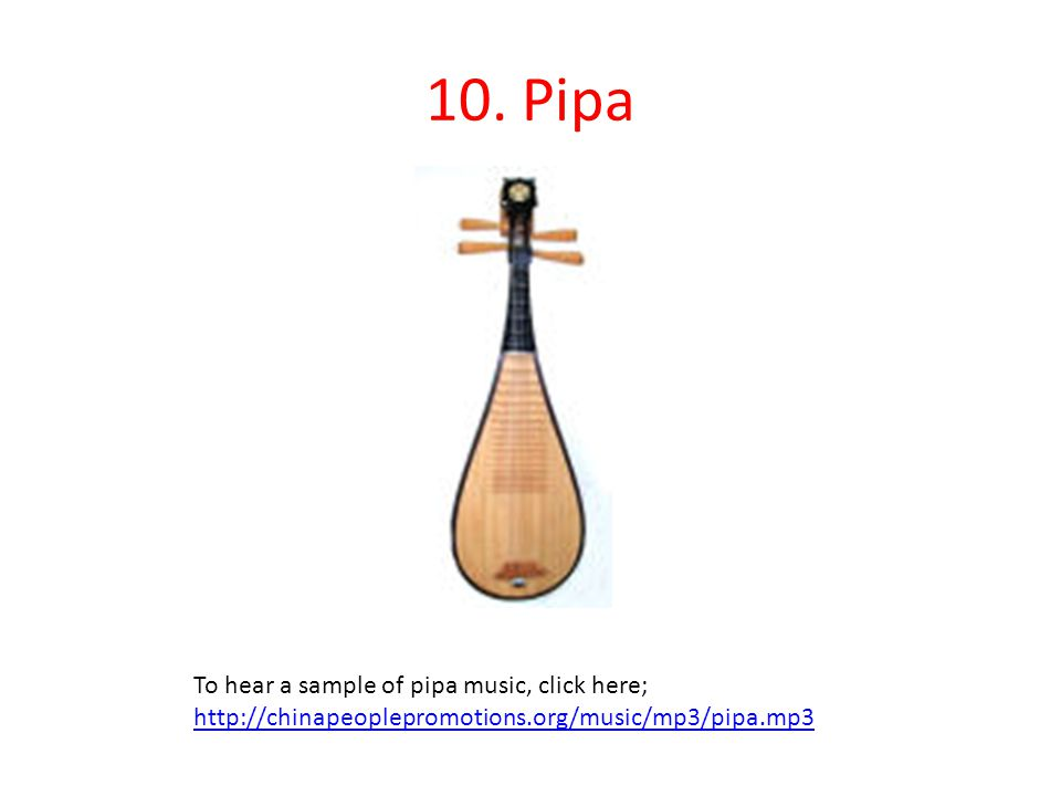 10. Pipa To hear a sample of pipa music, click here; http://chinapeoplepromotions.org/music/mp3/pipa.mp3