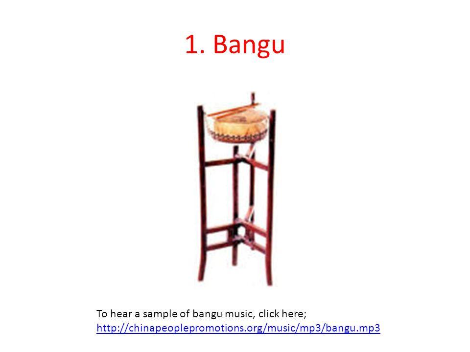 1. Bangu To hear a sample of bangu music, click here; http://chinapeoplepromotions.org/music/mp3/bangu.mp3