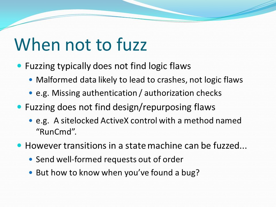 When not to fuzz Fuzzing typically does not find logic flaws Malformed data likely to lead to crashes, not logic flaws e.g.