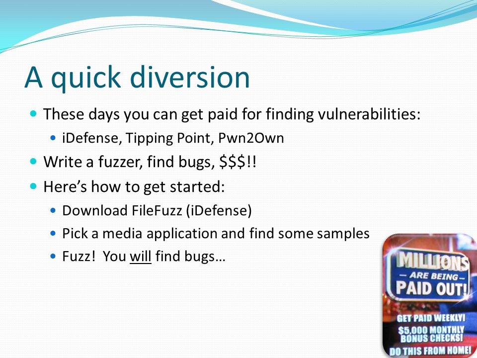 A quick diversion These days you can get paid for finding vulnerabilities: iDefense, Tipping Point, Pwn2Own Write a fuzzer, find bugs, $$$!.