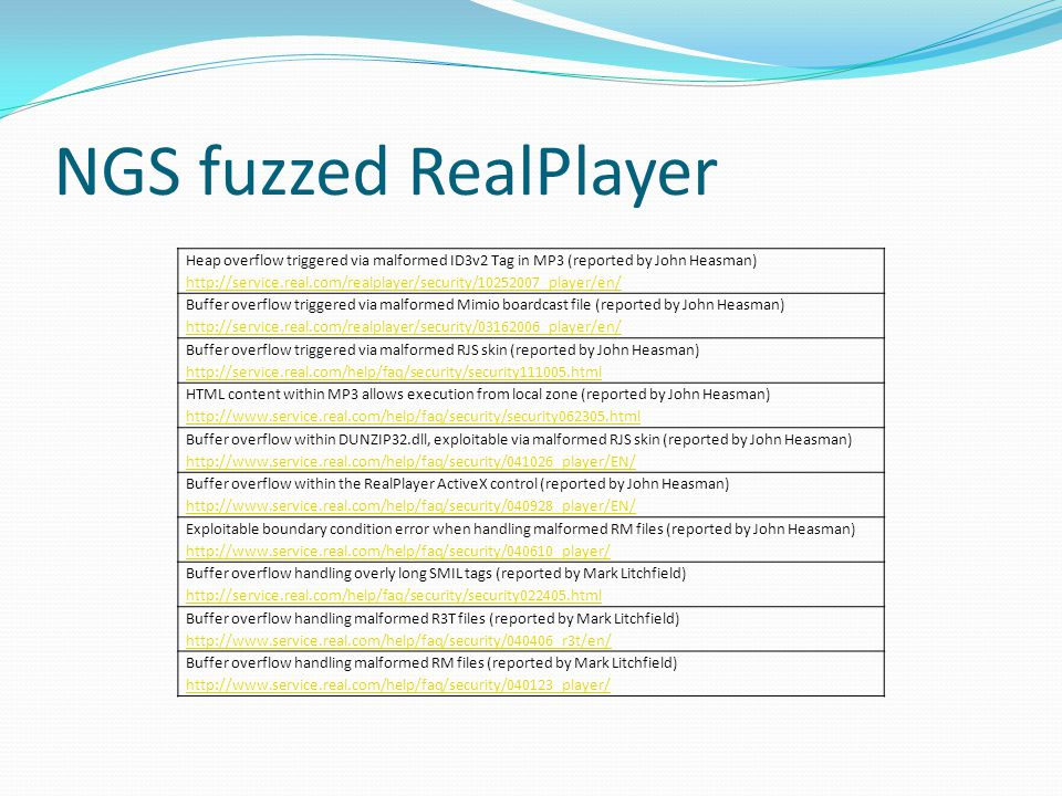 NGS fuzzed RealPlayer Heap overflow triggered via malformed ID3v2 Tag in MP3 (reported by John Heasman) http://service.real.com/realplayer/security/10252007_player/en/ Buffer overflow triggered via malformed Mimio boardcast file (reported by John Heasman) http://service.real.com/realplayer/security/03162006_player/en/ Buffer overflow triggered via malformed RJS skin (reported by John Heasman) http://service.real.com/help/faq/security/security111005.html HTML content within MP3 allows execution from local zone (reported by John Heasman) http://www.service.real.com/help/faq/security/security062305.html Buffer overflow within DUNZIP32.dll, exploitable via malformed RJS skin (reported by John Heasman) http://www.service.real.com/help/faq/security/041026_player/EN/ Buffer overflow within the RealPlayer ActiveX control (reported by John Heasman) http://www.service.real.com/help/faq/security/040928_player/EN/ Exploitable boundary condition error when handling malformed RM files (reported by John Heasman) http://www.service.real.com/help/faq/security/040610_player/ Buffer overflow handling overly long SMIL tags (reported by Mark Litchfield) http://service.real.com/help/faq/security/security022405.html Buffer overflow handling malformed R3T files (reported by Mark Litchfield) http://www.service.real.com/help/faq/security/040406_r3t/en/ Buffer overflow handling malformed RM files (reported by Mark Litchfield) http://www.service.real.com/help/faq/security/040123_player/