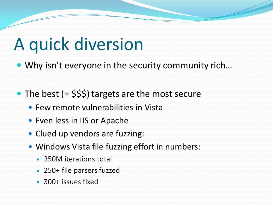 A quick diversion Why isn't everyone in the security community rich… The best (= $$$) targets are the most secure Few remote vulnerabilities in Vista Even less in IIS or Apache Clued up vendors are fuzzing: Windows Vista file fuzzing effort in numbers: 350M iterations total 250+ file parsers fuzzed 300+ issues fixed