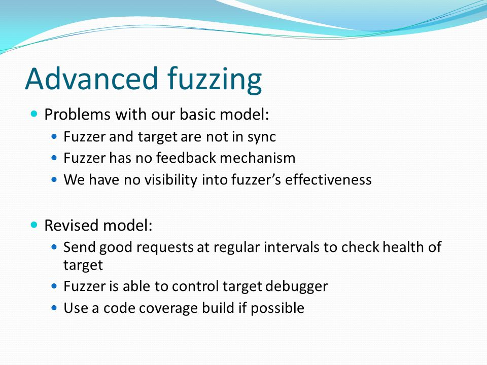Advanced fuzzing Problems with our basic model: Fuzzer and target are not in sync Fuzzer has no feedback mechanism We have no visibility into fuzzer's effectiveness Revised model: Send good requests at regular intervals to check health of target Fuzzer is able to control target debugger Use a code coverage build if possible