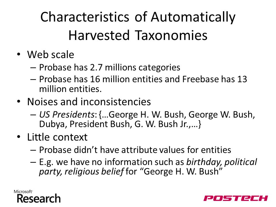 Characteristics of Automatically Harvested Taxonomies Web scale – Probase has 2.7 millions categories – Probase has 16 million entities and Freebase has 13 million entities.