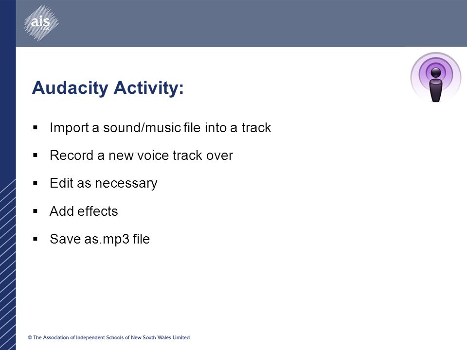 Audacity Activity:  Import a sound/music file into a track  Record a new voice track over  Edit as necessary  Add effects  Save as.mp3 file