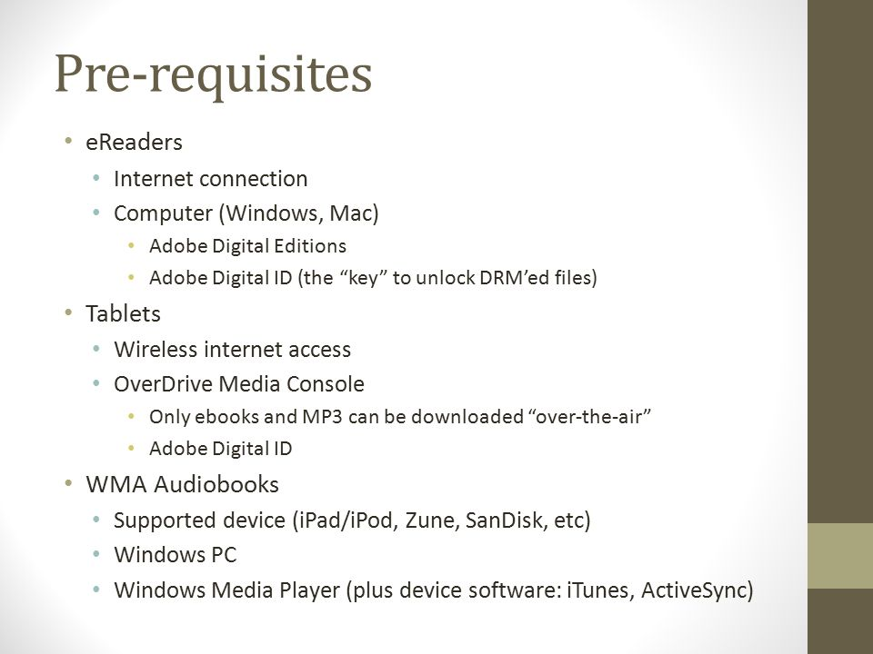 Pre-requisites eReaders Internet connection Computer (Windows, Mac) Adobe Digital Editions Adobe Digital ID (the key to unlock DRM'ed files) Tablets Wireless internet access OverDrive Media Console Only ebooks and MP3 can be downloaded over-the-air Adobe Digital ID WMA Audiobooks Supported device (iPad/iPod, Zune, SanDisk, etc) Windows PC Windows Media Player (plus device software: iTunes, ActiveSync)