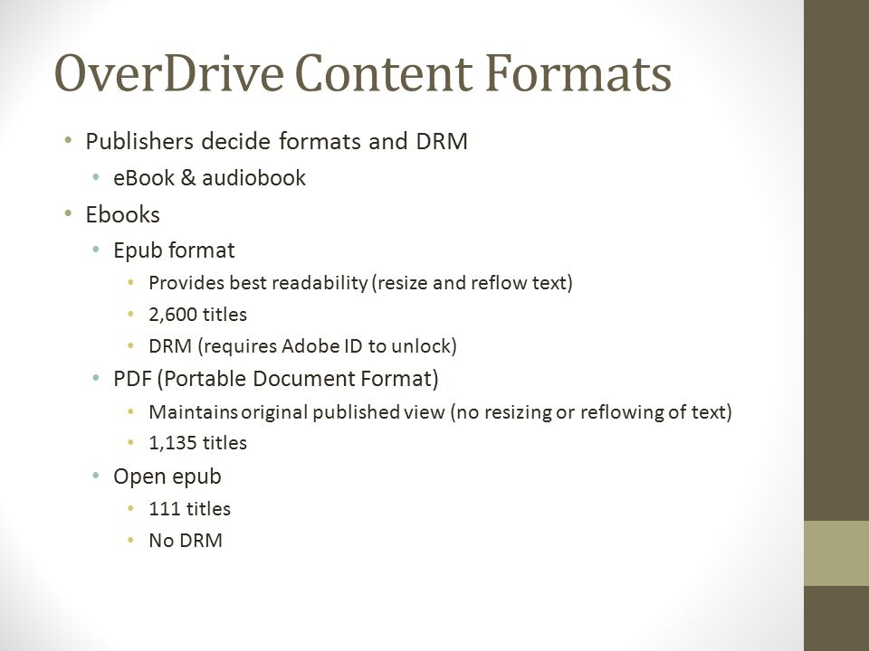 OverDrive Content Formats Publishers decide formats and DRM eBook & audiobook Ebooks Epub format Provides best readability (resize and reflow text) 2,600 titles DRM (requires Adobe ID to unlock) PDF (Portable Document Format) Maintains original published view (no resizing or reflowing of text) 1,135 titles Open epub 111 titles No DRM