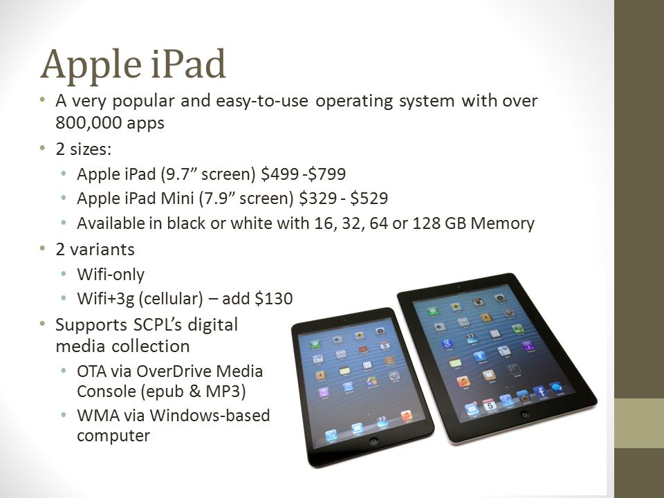Apple iPad A very popular and easy-to-use operating system with over 800,000 apps 2 sizes: Apple iPad (9.7 screen) $499 -$799 Apple iPad Mini (7.9 screen) $329 - $529 Available in black or white with 16, 32, 64 or 128 GB Memory 2 variants Wifi-only Wifi+3g (cellular) – add $130 Supports SCPL's digital media collection OTA via OverDrive Media Console (epub & MP3) WMA via Windows-based computer