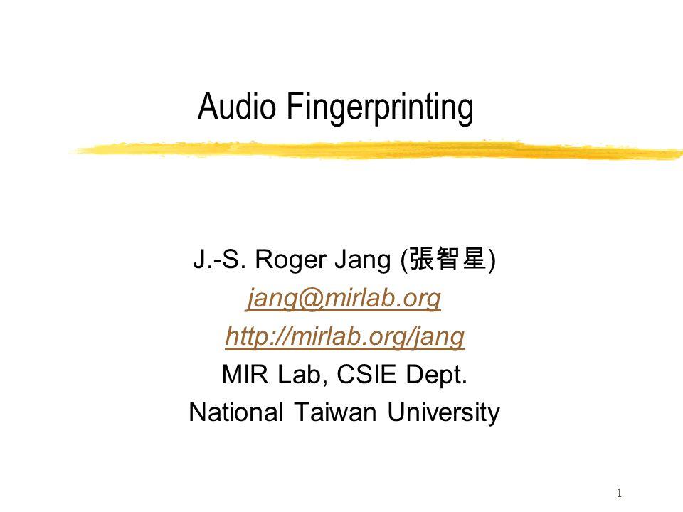 Audio Fingerprinting J.-S. Roger Jang ( 張智星 ) jang@mirlab.org http://mirlab.org/jang MIR Lab, CSIE Dept. National Taiwan University 1