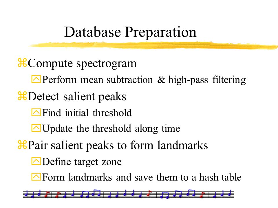 Database Preparation zCompute spectrogram yPerform mean subtraction & high-pass filtering zDetect salient peaks yFind initial threshold yUpdate the th