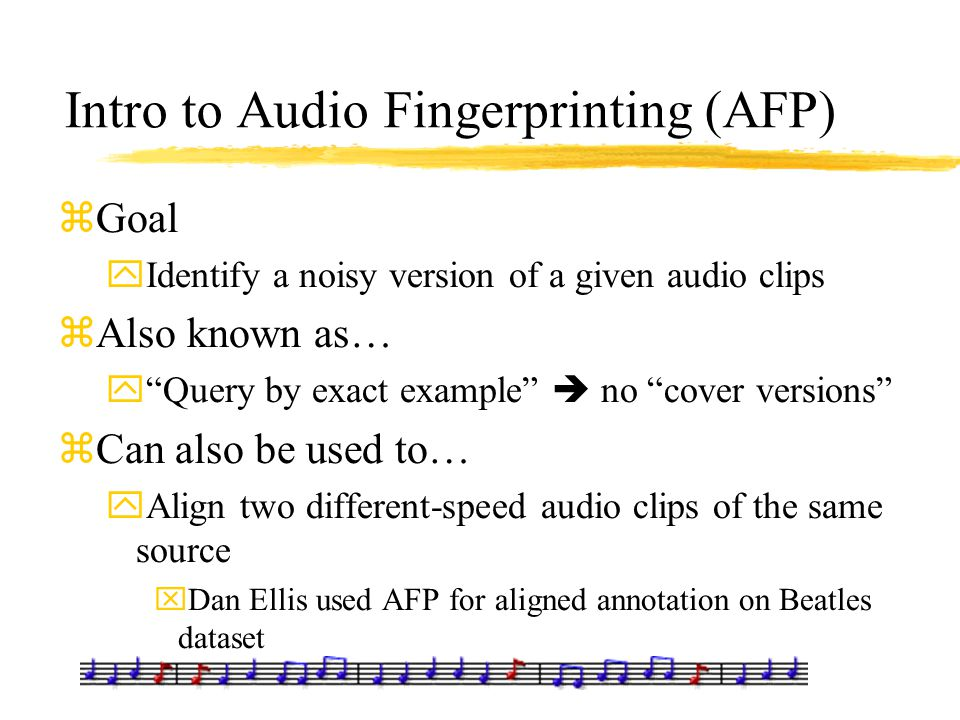 """Intro to Audio Fingerprinting (AFP) zGoal yIdentify a noisy version of a given audio clips zAlso known as… y""""Query by exact example""""  no """"cover versi"""