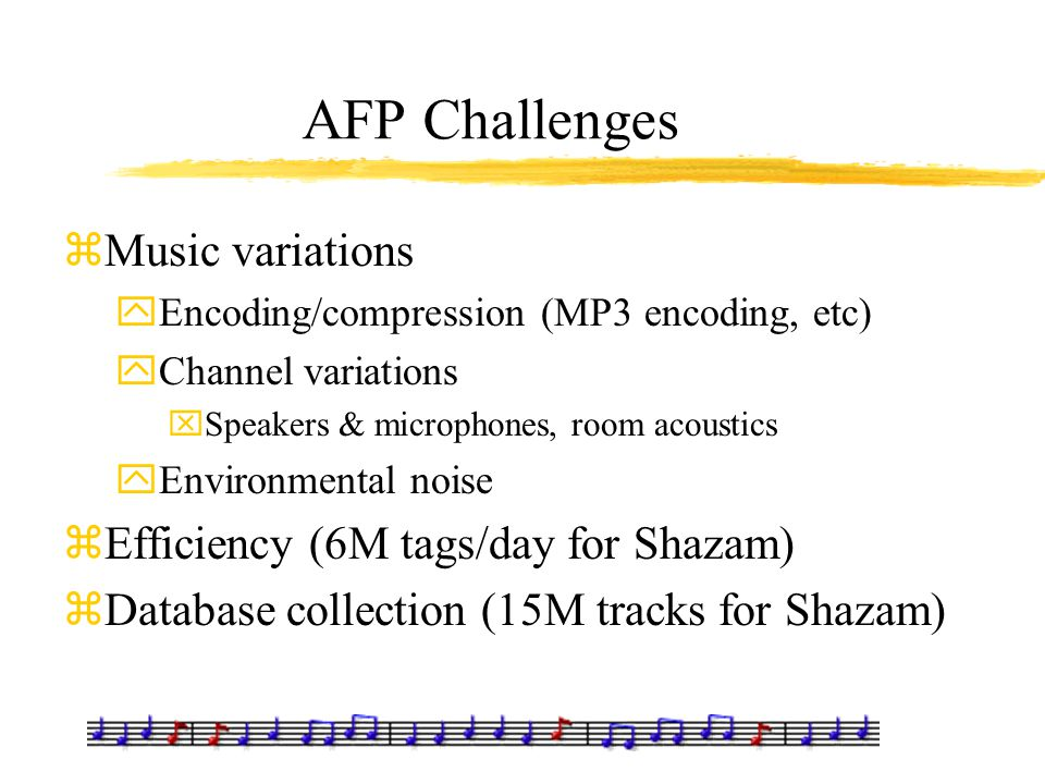 AFP Challenges zMusic variations yEncoding/compression (MP3 encoding, etc) yChannel variations xSpeakers & microphones, room acoustics yEnvironmental