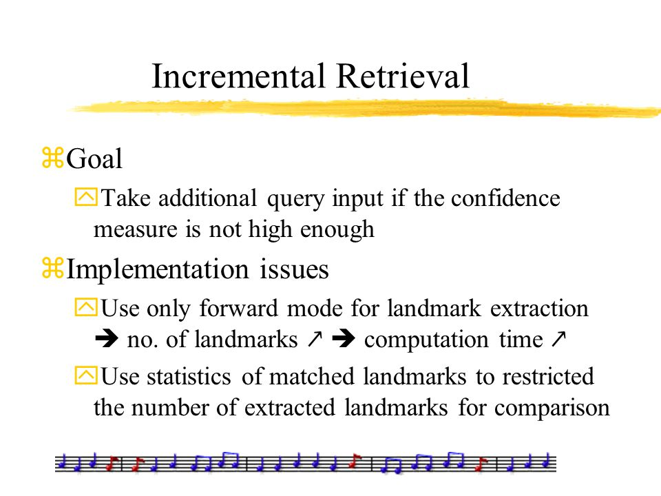 Incremental Retrieval zGoal yTake additional query input if the confidence measure is not high enough zImplementation issues yUse only forward mode fo