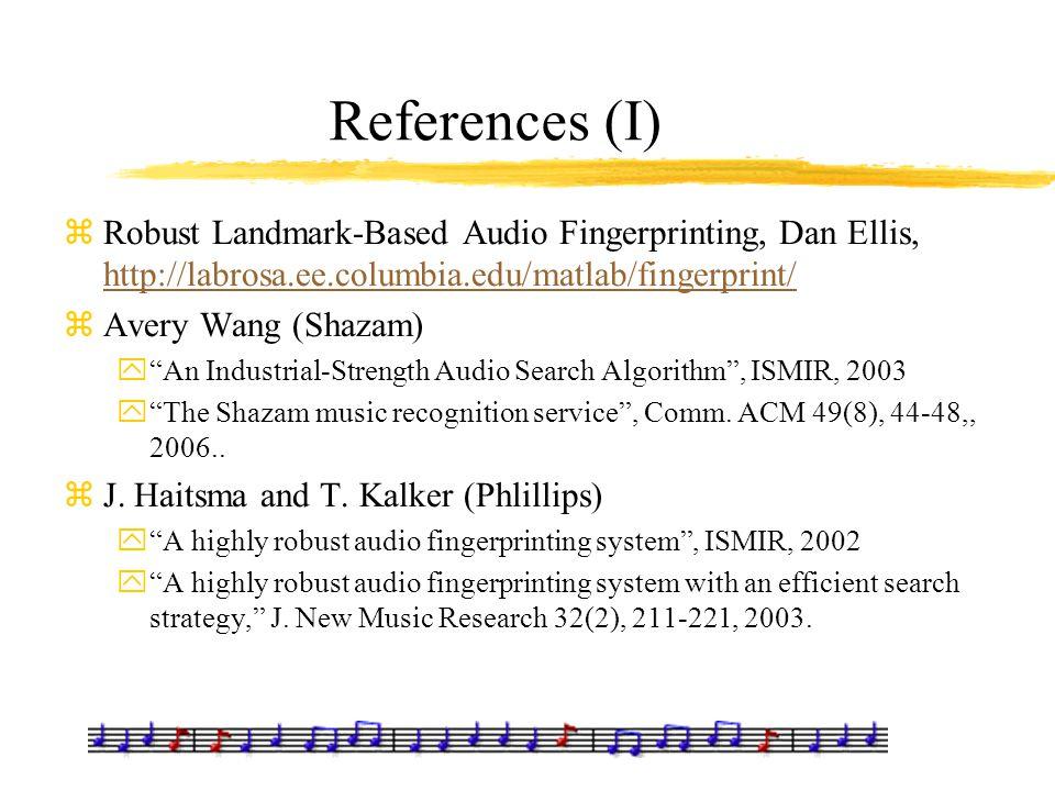 References (I) zRobust Landmark-Based Audio Fingerprinting, Dan Ellis, http://labrosa.ee.columbia.edu/matlab/fingerprint/ http://labrosa.ee.columbia.e
