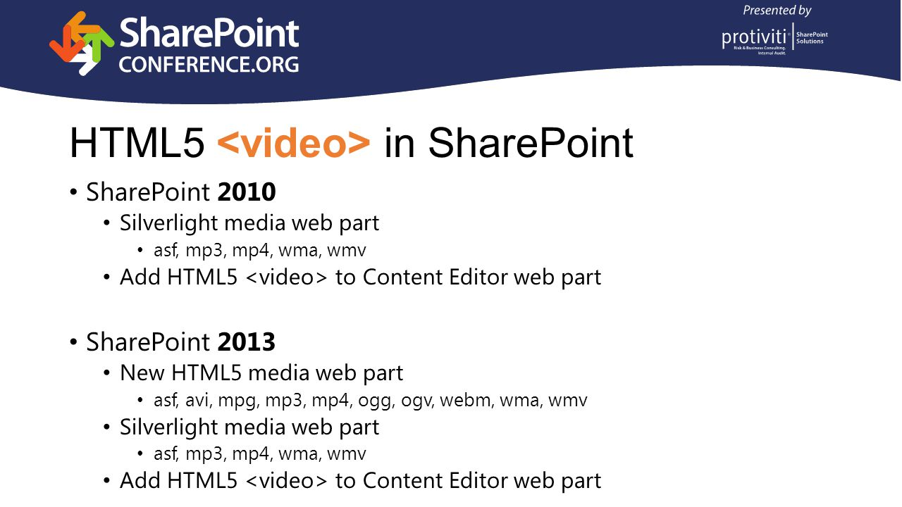 SharePoint 2010 Silverlight media web part asf, mp3, mp4, wma, wmv Add HTML5 to Content Editor web part SharePoint 2013 New HTML5 media web part asf, avi, mpg, mp3, mp4, ogg, ogv, webm, wma, wmv Silverlight media web part asf, mp3, mp4, wma, wmv Add HTML5 to Content Editor web part